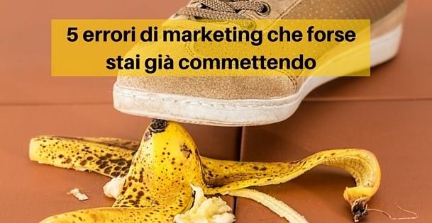 5 errori di marketing che forse stai già
